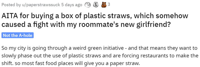 Font - Posted by u/paperstrawssuck 5 days ago AITA for buying a box of plastic straws, which somehow caused a fight with my roommate's new girlfriend? Not the A-hole So my city is going through a weird green initiative - and that means they want to slowly phase out the use of plastic straws and are forcing restaurants to make the shift. so most fast food places will give you a paper straw.