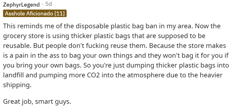 Font - ZephyrLegend · 5d Asshole Aficionado [11] This reminds me of the disposable plastic bag ban in my area. Now the grocery store is using thicker plastic bags that are supposed to be reusable. But people don't fucking reuse them. Because the store makes is a pain in the ass to bag your own things and they won't bag it for you if you bring your own bags. So you're just dumping thicker plastic bags into landfill and pumping more CO2 into the atmosphere due to the heavier shipping. Great job, s