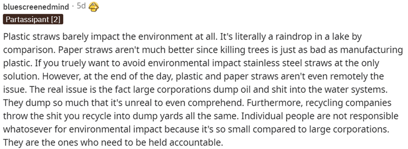 Font - bluescreenedmind · 5d Partassipant [2] Plastic straws barely impact the environment at all. It's literally a raindrop in a lake by comparison. Paper straws aren't much better since killing trees is just as bad as manufacturing plastic. If you truely want to avoid environmental impact stainless steel straws at the only solution. However, at the end of the day, plastic and paper straws aren't even remotely the issue. The real issue is the fact large corporations dump oil and shit into the w