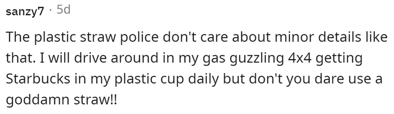 Font - sanzy7 · 5d The plastic straw police don't care about minor details like that. I will drive around in my gas guzzling 4x4 getting Starbucks in my plastic cup daily but don't you dare use a goddamn straw!!