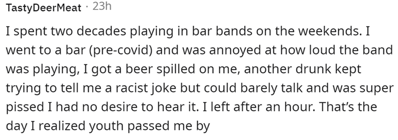 Font - TastyDeerMeat · 23h I spent two decades playing in bar bands on the weekends. I went to a bar (pre-covid) and was annoyed at how loud the band was playing, I got a beer spilled on me, another drunk kept trying to tell me a racist joke but could barely talk and was super pissed I had no desire to hear it. I left after an hour. That's the day I realized youth passed me by
