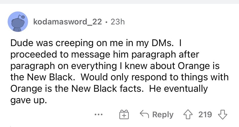 Font - kodamasword_22·23h Dude was creeping on me in my DMs. I proceeded to message him paragraph after paragraph on everything I knew about Orange is the New Black. Would only respond to things with Orange is the New Black facts. He eventually gave up. G Reply 4 219 3 ...
