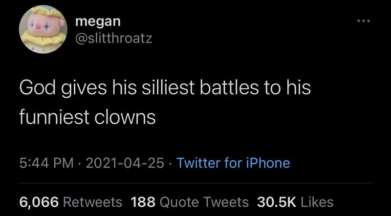 Font - megan @slitthroatz God gives his silliest battles to his funniest clowns 5:44 PM · 2021-04-25 · Twitter for iPhone 6,066 Retweets 188 Quote Tweets 30.5K Likes