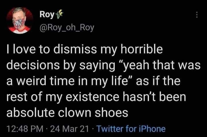 """Font - Roy @Roy_oh_Roy I love to dismiss my horrible decisions by saying """"yeah that was a weird time in my life"""" as if the rest of my existence hasn't been absolute clown shoes 12:48 PM 24 Mar 21 · Twitter for iPhone"""