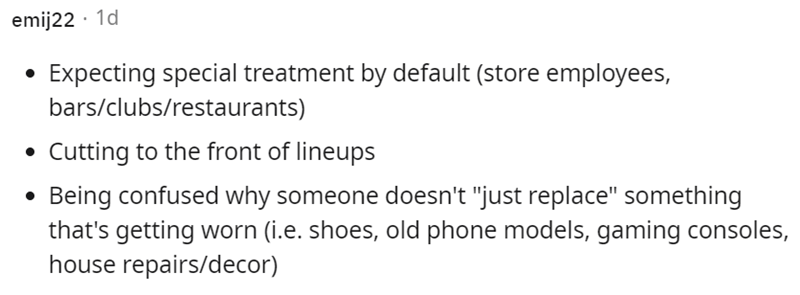 """Font - emij22 · 1d Expecting special treatment by default (store employees, bars/clubs/restaurants) Cutting to the front of lineups Being confused why someone doesn't """"just replace"""" something that's getting worn (i.e. shoes, old phone models, gaming consoles, house repairs/decor)"""