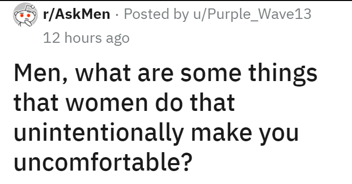 Font - r/AskMen - Posted by u/Purple_Wave13 12 hours ago Men, what are some things that women do that unintentionally make you uncomfortable?