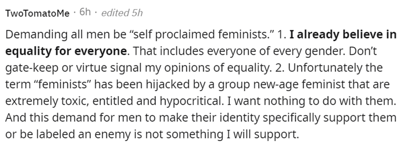 """Font - TwoTomatoMe · 6h · edited 5h Demanding all men be """"self proclaimed feminists."""" 1. I already believe in equality for everyone. That includes everyone of every gender. Don't gate-keep or virtue signal my opinions of equality. 2. Unfortunately the term """"feminists"""" has been hijacked by a group new-age feminist that are extremely toxic, entitled and hypocritical. I want nothing to do with them. And this demand for men to make their identity specifically support them or be labeled an enemy is n"""