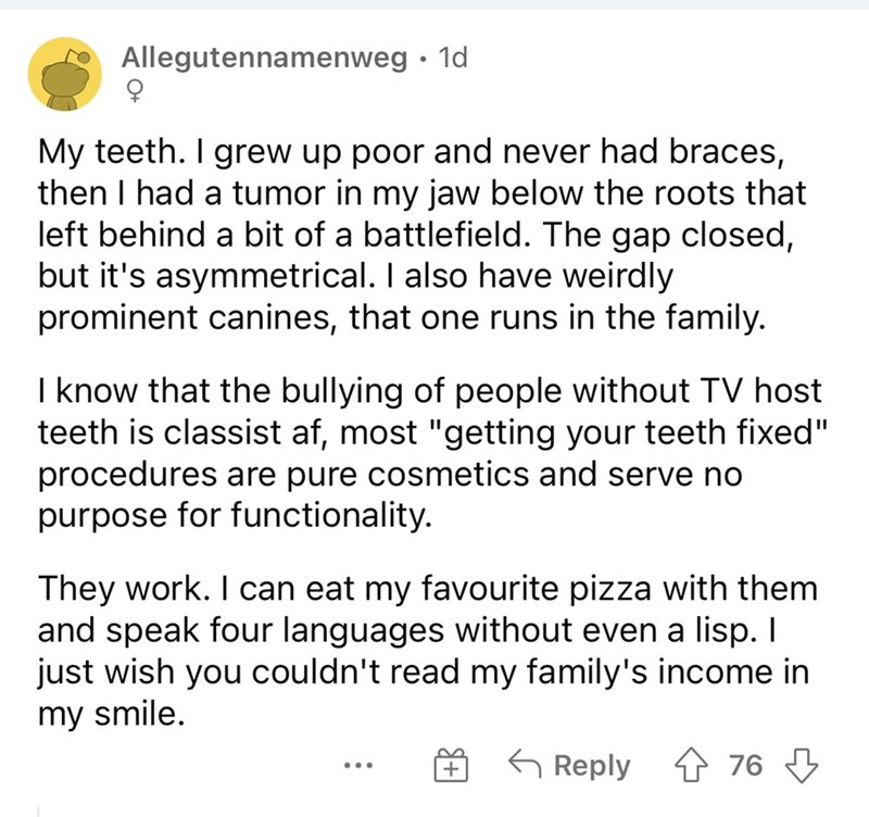 """Font - Allegutennamenweg • 1d My teeth. I grew up poor and never had braces, then I had a tumor in my jaw below the roots that left behind a bit of a battlefield. The gap closed, but it's asymmetrical. I also have weirdly prominent canines, that one runs in the family. I know that the bullying of people without TV host teeth is classist af, most """"getting your teeth fixed"""" procedures are pure cosmetics and serve no purpose for functionality. They work. I can eat my favourite pizza with them and s"""