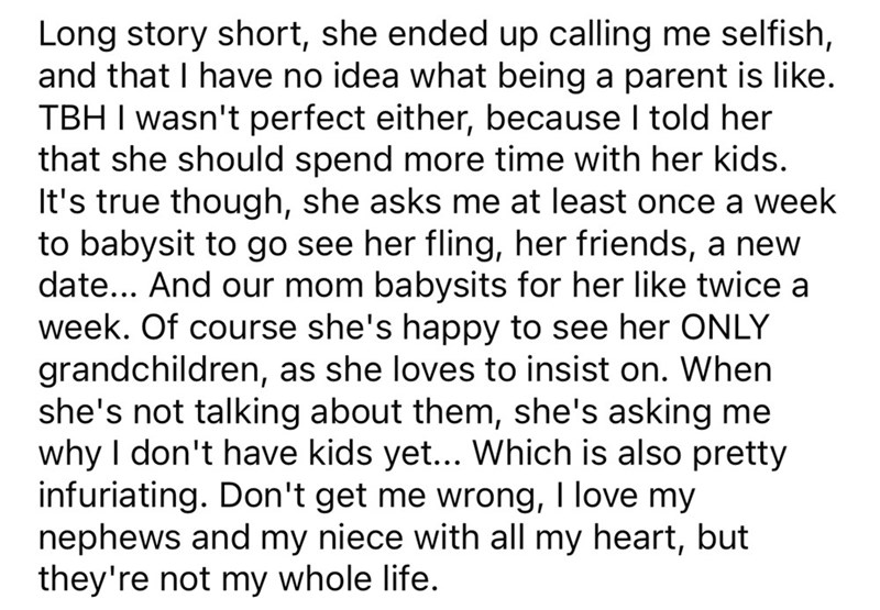 Font - Long story short, she ended up calling me selfish, and that I have no idea what being a parent is like. TBH I wasn't perfect either, because I told her that she should spend more time with her kids. It's true though, she asks me at least once a week to babysit to go see her fling, her friends, a new date... And our mom babysits for her like twice a week. Of course she's happy to see her ONLY grandchildren, as she loves to insist on. When she's not talking about them, she's asking me why I