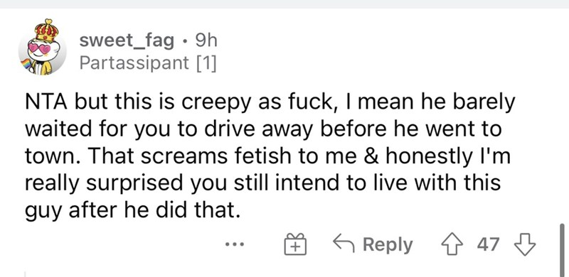 Font - sweet_fag • 9h Partassipant [1] NTA but this is creepy as fuck, I mean he barely waited for you to drive away before he went to town. That screams fetish to me & honestly l'm really surprised you still intend to live with this guy after he did that. G Reply 1 47 3 + ...