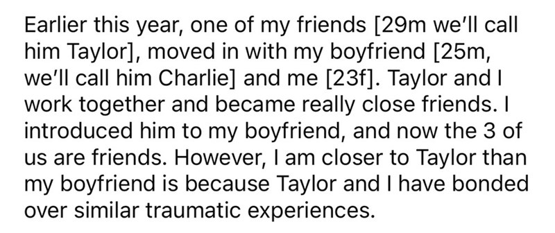 Font - Earlier this year, one of my friends [29m we'll call him Taylor], moved in with my boyfriend [25m, we'll call him Charlie] and me [23f]. Taylor and I work together and became really close friends. I introduced him to my boyfriend, and now the 3 of us are friends. However, I am closer to Taylor than my boyfriend is because Taylor and I have bonded over similar traumatic experiences.