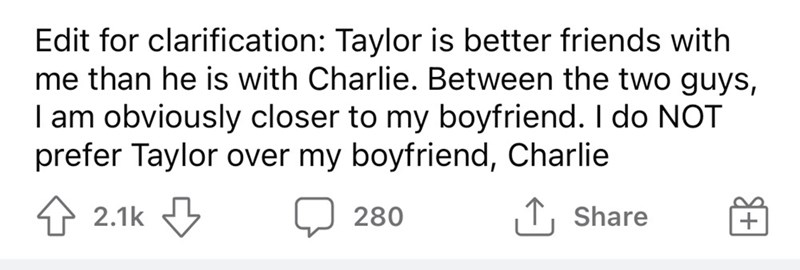 Font - Edit for clarification: Taylor is better friends with me than he is with Charlie. Between the two guys, I am obviously closer to my boyfriend. I do NOT prefer Taylor over my boyfriend, Charlie 1 2.1k 3 ↑, Share 280