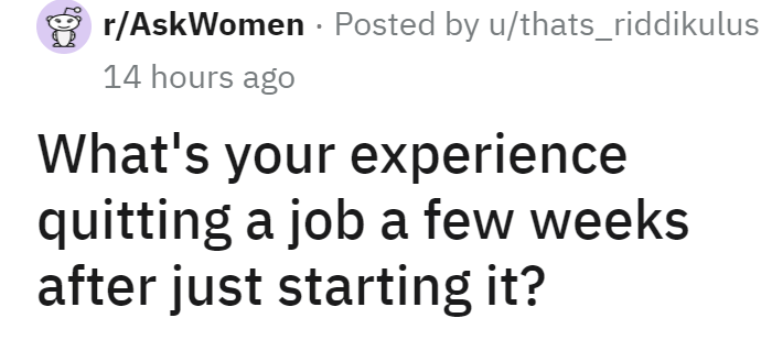 Font - r/AskWomen - Posted by u/thats_riddikulus 14 hours ago What's your experience quitting a job a few weeks after just starting it?