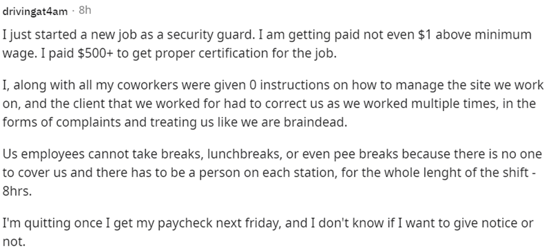 Font - drivingat4am - 8h I just started a new job as a security guard. I am getting paid not even $1 above minimum wage. I paid $500+ to get proper certification for the job. I, along with all my coworkers were given 0 instructions on how to manage the site we work on, and the client that we worked for had to correct us as we worked multiple times, in the forms of complaints and treating us like we are braindead. Us employees cannot take breaks, lunchbreaks, or even pee breaks because there is n