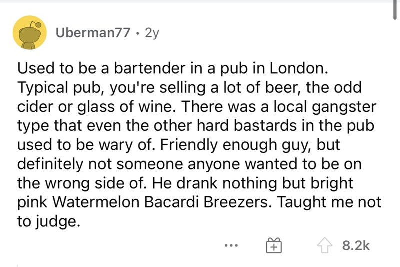 Font - Uberman77 • 2y Used to be a bartender in a pub in London. Typical pub, you're selling a lot of beer, the odd cider or glass of wine. There was a local gangster type that even the other hard bastards in the pub used to be wary of. Friendly enough guy, but definitely not someone anyone wanted to be on the wrong side of. He drank nothing but bright pink Watermelon Bacardi Breezers. Taught me not to judge. 8.2k ...