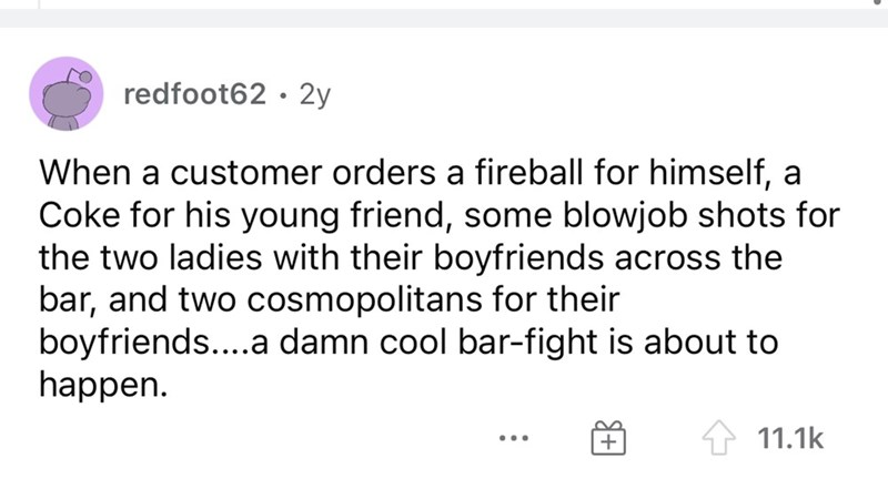 Font - redfoot62 · 2y When a customer orders a fireball for himself, a Coke for his young friend, some blowjob shots for the two ladies with their boyfriends across the bar, and two cosmopolitans for their boyfriends....a damn cool bar-fight is about to happen. 4 11.1k ...