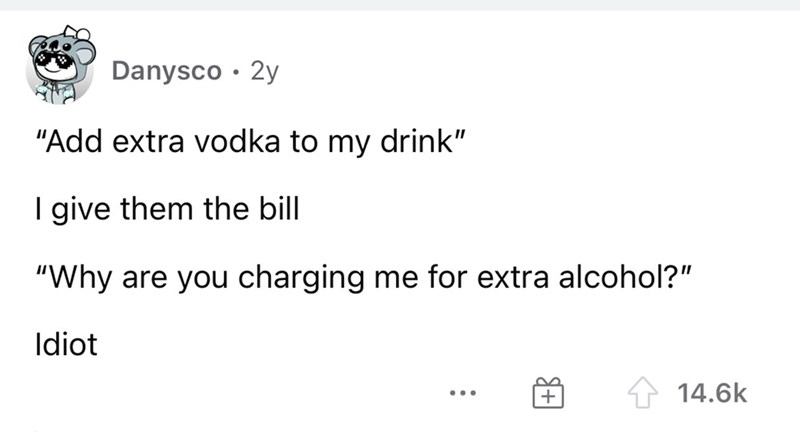 """Font - Danysco · 2y """"Add extra vodka to my drink"""" I give them the bill """"Why are you charging me for extra alcohol?"""" Idiot 14.6k ..."""