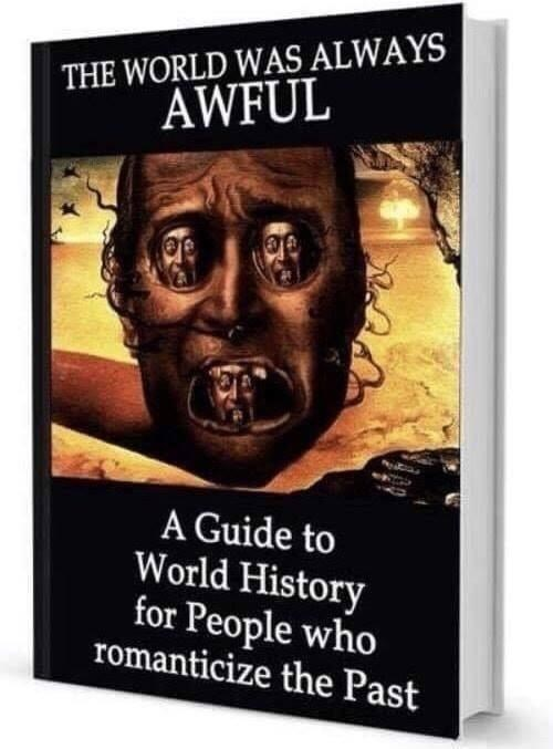 Book - THE WORLD WAS ALWAYS AWFUL A Guide to World History for People who romanticize the Past