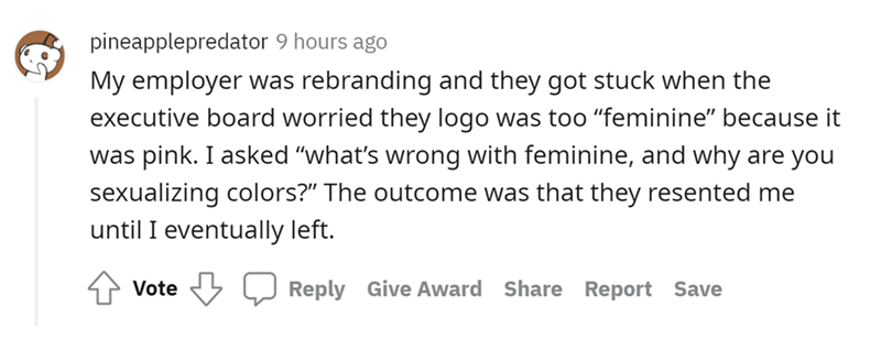 """Font - pineapplepredator 9 hours ago My employer was rebranding and they got stuck when the executive board worried they logo was too """"feminine"""" because it was pink. I asked """"what's wrong with feminine, and why are you sexualizing colors?"""" The outcome was that they resented me until I eventually left. Vote Reply Give Award Share Report Save"""