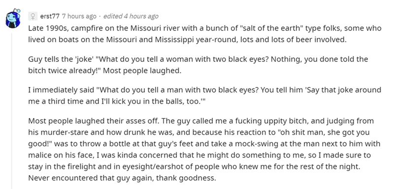 """Font - 9 erst77 7 hours ago · edited 4 hours ago Late 1990s, campfire on the Missouri river with a bunch of """"salt of the earth"""" type folks, some who lived on boats on the Missouri and Mississippi year-round, lots and lots of beer involved. Guy tells the 'joke' """"What do you tell a woman with two black eyes? Nothing, you done told the bitch twice already!"""" Most people laughed. I immediately said """"What do you tell a man with two black eyes? You tell him 'Say that joke around me a third time and I'l"""