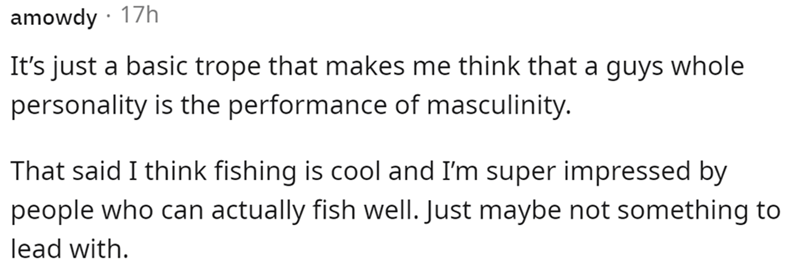 Font - amowdy · 17h It's just a basic trope that makes me think that a guys whole personality is the performance of masculinity. That said I think fishing is cool and I'm super impressed by people who can actually fish well. Just maybe not something to lead with.