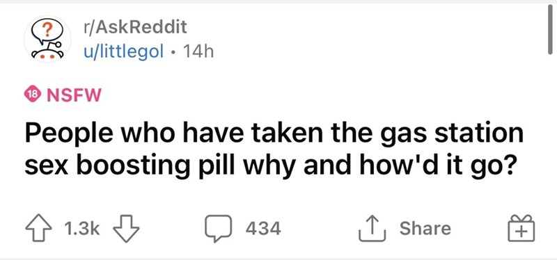 Rectangle - ?r/AskReddit u/littlegol • 14h 18 NSFW People who have taken the gas station sex boosting pill why and how'd it go? 1.3k 3 434 1, Share