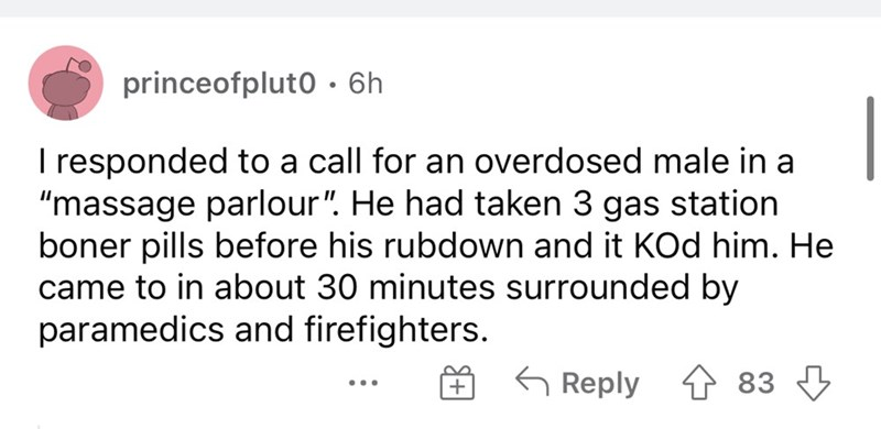 """Font - princeofpluto • 6h I responded to a call for an overdosed male in a """"massage parlour"""". He had taken 3 gas station boner pills before his rubdown and it KOd him. He came to in about 30 minutes surrounded by paramedics and firefighters. G Reply 1 83 3 ..."""
