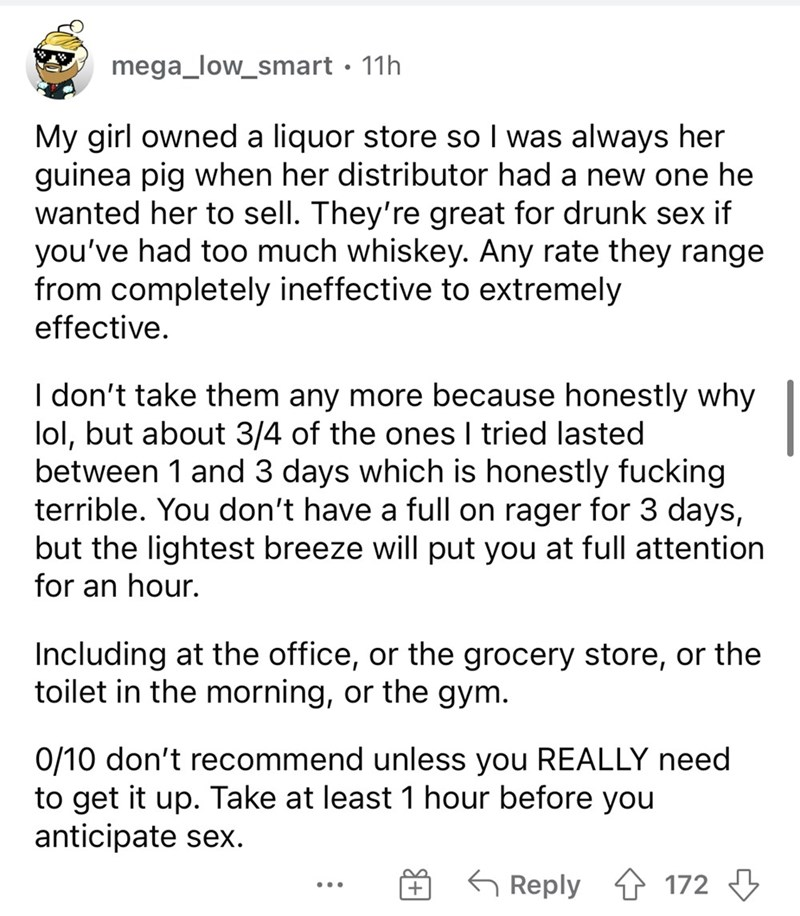 Font - mega_low_smart · 11h My girl owned a liquor store so I was always her guinea pig when her distributor had a new one he wanted her to sell. They're great for drunk sex if you've had too much whiskey. Any rate they range from completely ineffective to extremely effective. I don't take them any more because honestly why lol, but about 3/4 of the ones I tried lasted between 1 and 3 days which is honestly fucking terrible. You don't have a full on rager for 3 days, but the lightest breeze will