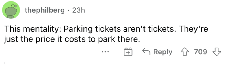 Rectangle - thephilberg · 23h This mentality: Parking tickets aren't tickets. They're just the price it costs to park there. G Reply 1 709 3 ...