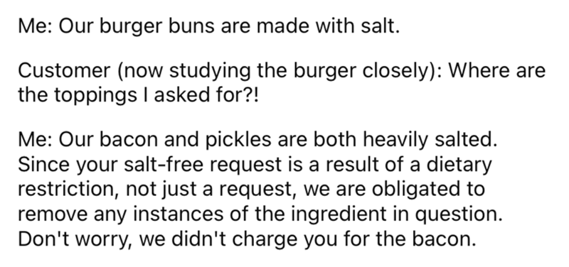 Font - Me: Our burger buns are made with salt. Customer (now studying the burger closely): Where are the toppings I asked for?! Me: Our bacon and pickles are both heavily salted. Since your salt-free request is a result of a dietary restriction, not just a request, we are obligated to remove any instances of the ingredient in question. Don't worry, we didn't charge you for the bacon.