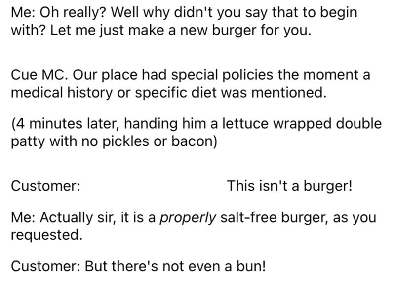 Font - Font - Me: Oh really? Well why didn't you say that to begin with? Let me just make a new burger for you. Cue MC. Our place had special policies the moment a medical history or specific diet was mentioned. (4 minutes later, handing him a lettuce wrapped double patty with no pickles or bacon) Customer: This isn't a burger! Me: Actually sir, it is a properly salt-free burger, as you requested. Customer: But there's not even a bun!