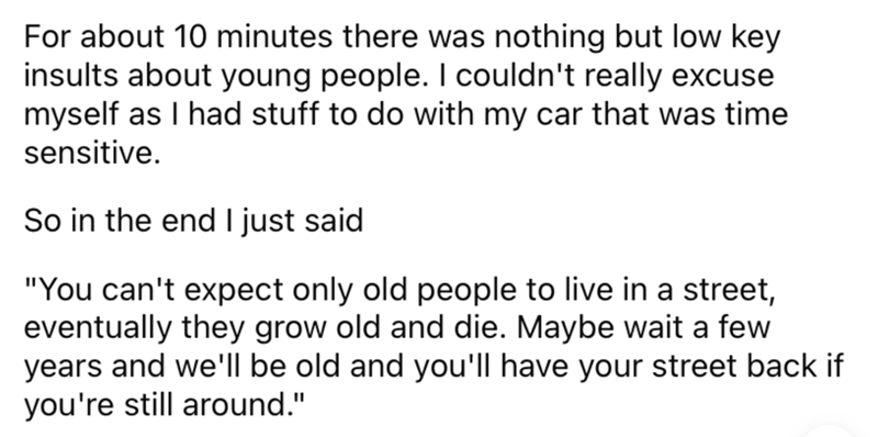 """Font - For about 10 minutes there was nothing but low key insults about young people. I couldn't really excuse myself as I had stuff to do with my car that was time sensitive. So in the end I just said """"You can't expect only old people to live in a street, eventually they grow old and die. Maybe wait a few years and we'll be old and you'll have your street back if you're still around."""""""