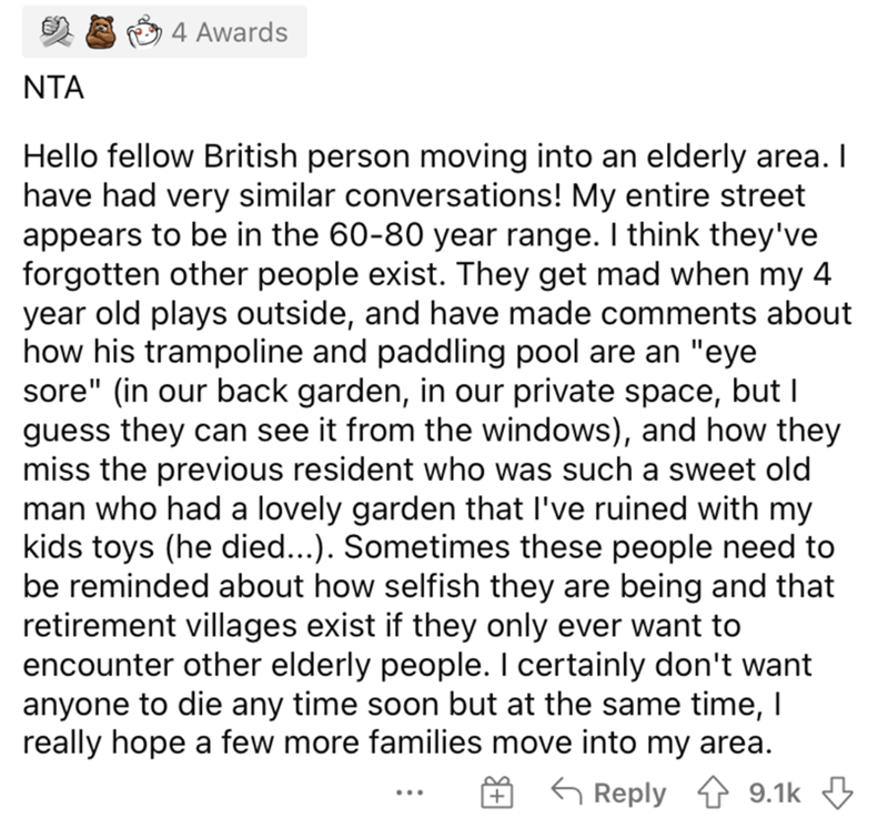 """Font - 4 Awards NTA Hello fellow British person moving into an elderly area. I have had very similar conversations! My entire street appears to be in the 60-80 year range. I think they've forgotten other people exist. They get mad when my 4 year old plays outside, and have made comments about how his trampoline and paddling pool are an """"eye sore"""" (in our back garden, in our private space, but I guess they can see it from the windows), and how they miss the previous resident who was such a sweet"""