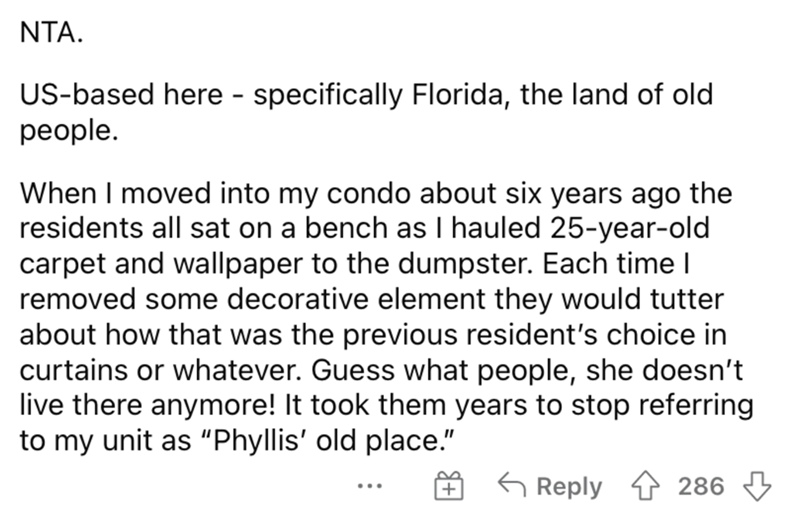 """Font - NTA. US-based here - specifically Florida, the land of old реople. When I moved into my condo about six years ago the residents all sat on a bench as I hauled 25-year-old carpet and wallpaper to the dumpster. Each time l removed some decorative element they would tutter about how that was the previous resident's choice in curtains or whatever. Guess what people, she doesn't live there anymore! It took them years to stop referring to my unit as """"Phyllis' old place."""" G Reply 1 286 3 ..."""