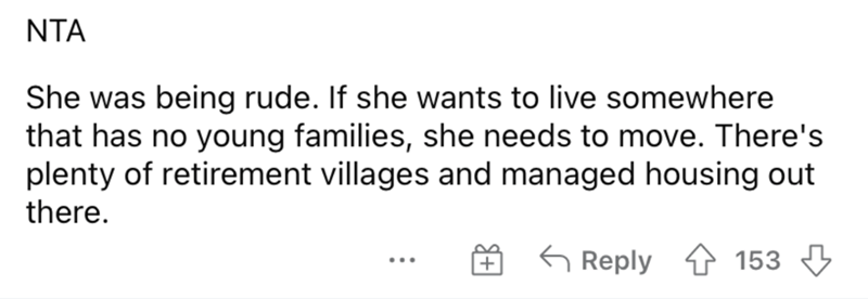 Mammal - NTA She was being rude. If she wants to live somewhere that has no young families, she needs to move. There's plenty of retirement villages and managed housing out there. G Reply 4 153 3 ...