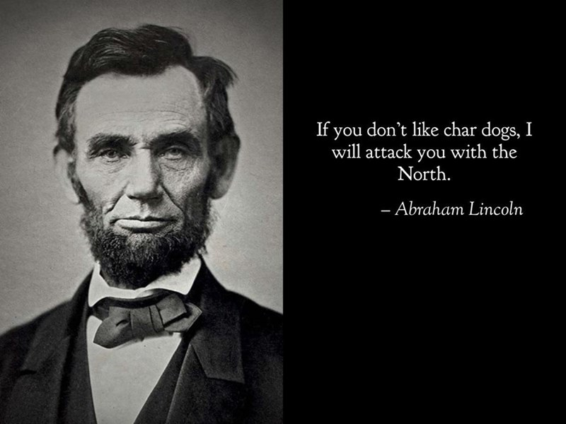 Forehead - If you don't like char dogs, I will attack you with the North. - Abraham Lincoln