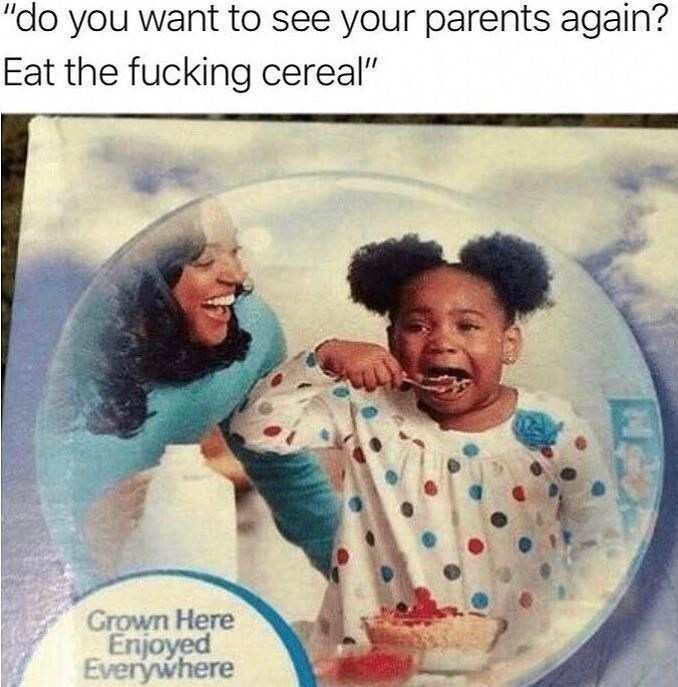 """Smile - """"do you want to see your parents again? Eat the fucking cereal"""" Grown Here Enjoyed Everywhere"""
