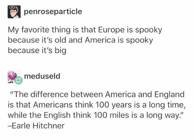 """Font - penroseparticle My favorite thing is that Europe is spooky because it's old and America is spooky because it's big meduseld """"The difference between America and England is that Americans think 100 years is a long time, while the English think 100 miles is a long way."""" -Earle Hitchner"""
