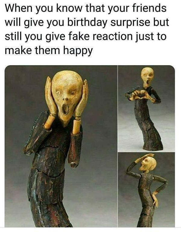 Human body - When you know that your friends will give you birthday surprise but still you give fake reaction just to make them happy