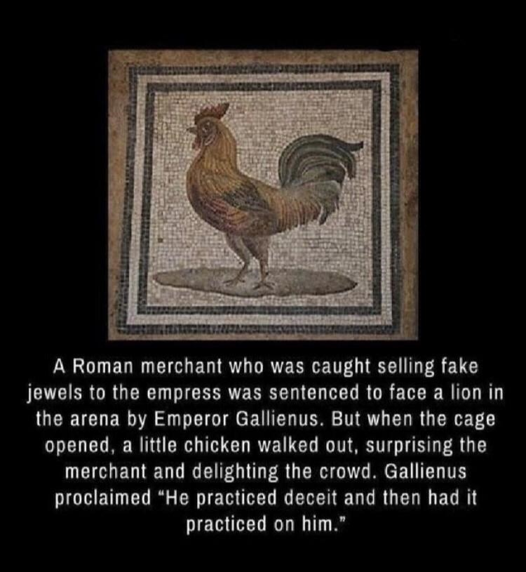 """Bird - A Roman merchant who was caught selling fake jewels to the empress was sentenced to face a lion in the arena by Emperor Gallienus. But when the cage opened, a little chicken walked out, surprising the merchant and delighting the crowd. Gallienus proclaimed """"He practiced deceit and then had it practiced on him."""""""