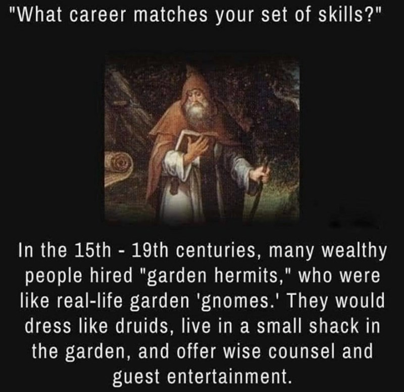 """Organism - """"What career matches your set of skills?"""" In the 15th - 19th centuries, many wealthy people hired """"garden hermits,"""" who were like real-life garden 'gnomes.' They would dress like druids, live in a small shack in the garden, and offer wise counsel and guest entertainment."""