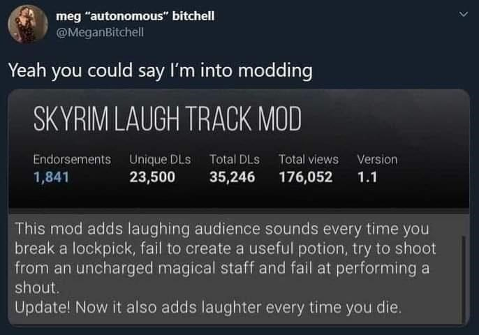 """Font - meg """"autonomous"""" bitchell @MeganBitchell Yeah you could say I'm into modding SKYRIM LAUGH TRACK MOD Endorsements Unique DLs Total DLS Total views Version 35,246 1,841 23,500 176,052 1.1 This mod adds laughing audience sounds every time you break a lockpick, fail to create a useful potion, try to shoot from an uncharged magical staff and fail at performing a shout. Update! Now it also adds laughter every time you die. >"""