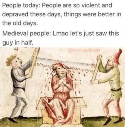 Vertebrate - People today: People are so violent and depraved these days, things were better in the old days. Medieval people: Lmao let's just saw this guy in half.