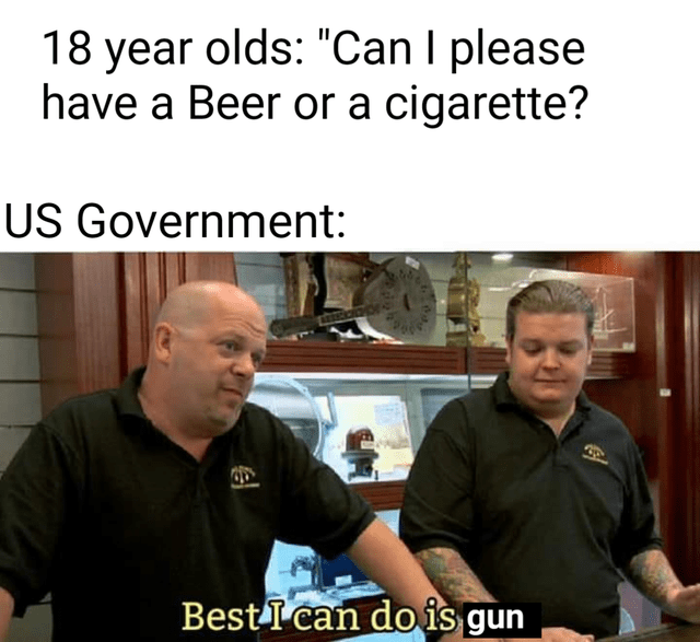 """Shirt - 18 year olds: """"Can I please have a Beer or a cigarette? US Government: Best I can do is gun"""