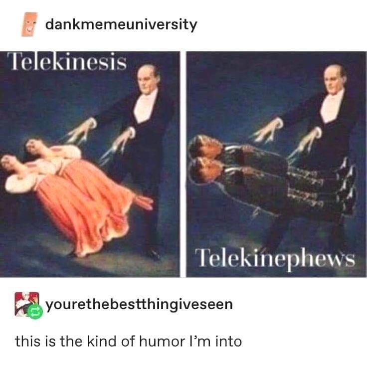 Outerwear - dankmemeuniversity Telekinesis Telekinephews yourethebestthingiveseen this is the kind of humor l'm into