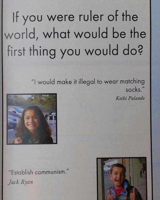 """Hair - If you were ruler of the world, what would be the first thing you would do? """"I would make it illegal to wear matching socks."""" Ketki Palande """"Establish communism."""" Jack Ryan"""