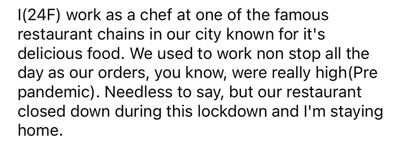 Mammal - |(24F) work as a chef at one of the famous restaurant chains in our city known for it's delicious food. We used to work non stop all the day as our orders, you know, were really high(Pre pandemic). Needless to say, but our restaurant closed down during this lockdown and I'm staying home.