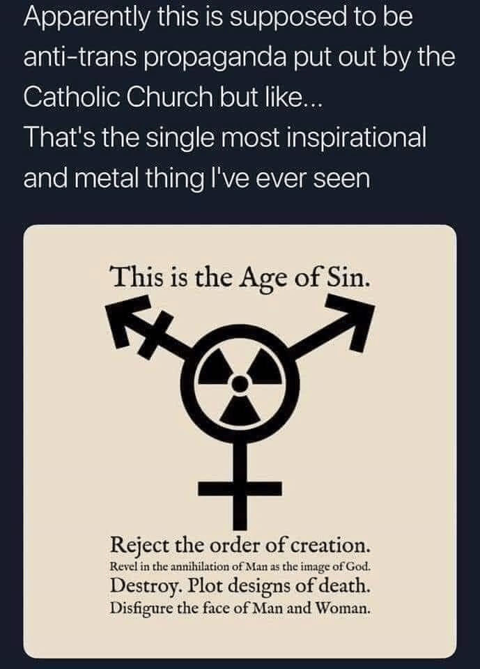 Font - Apparently this is supposed to be anti-trans propaganda put out by the Catholic Church but like... That's the single most inspirational and metal thing l've ever seen This is the Age of Sin. Reject the order of creation. Revel in the annihilation of Man as the image of God. Destroy. Plot designs of death. Disfigure the face of Man and Woman.
