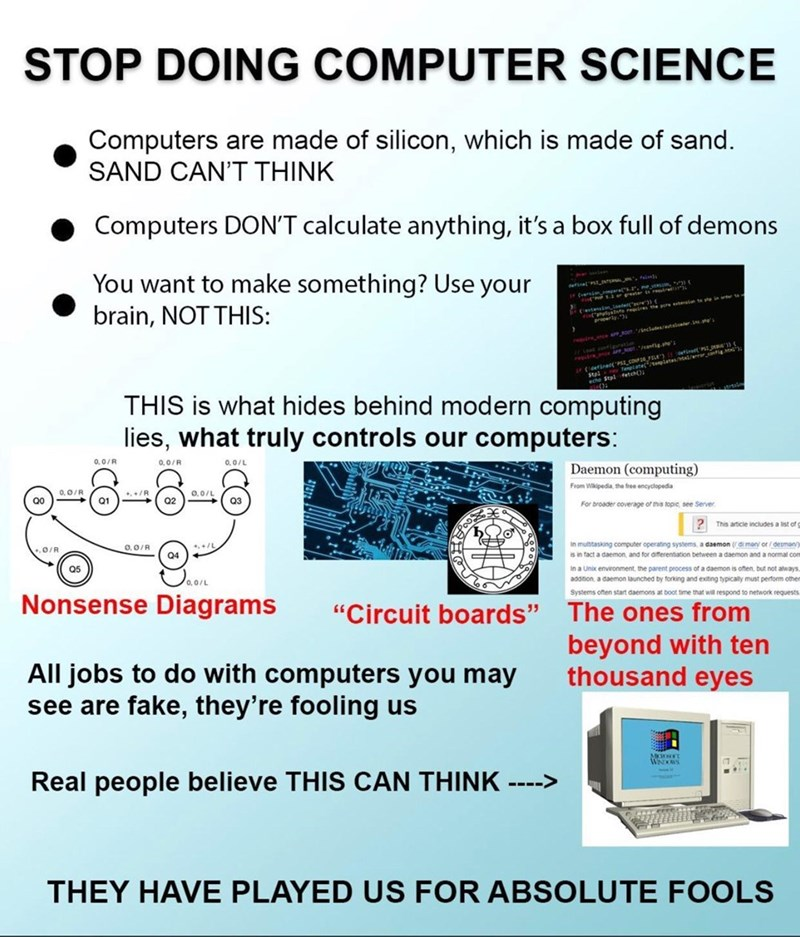 Product - STOP DOING COMPUTER SCIENCE Computers are made of silicon, which is made of sand. SAND CAN'T THINK Computers DON'T calculate anything, it's a box full of demons You want to make something? Use your brain, NOT THIS: frersin gerets.. e vE . t ate re rene A ornclutes lter.. etinet P redrne AM Teplateteete Stal fetch THIS is what hides behind modern computing lies, what truly controls our computers: 0.0/R 0,0/R 0,0/L Daemon (computing) 0,0/R +. +/R Q1 0,0/L From Wikipedia, the free encyclo