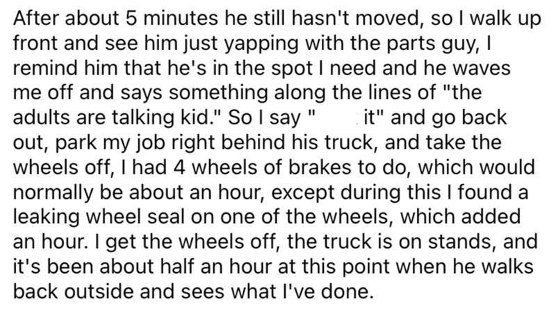 """Font - After about 5 minutes he still hasn't moved, so I walk up front and see him just yapping with the parts guy, I remind him that he's in the spot I need and he waves me off and says something along the lines of """"the adults are talking kid."""" So I say """" out, park my job right behind his truck, and take the wheels off, I had 4 wheels of brakes to do, which would normally be about an hour, except during this I found a leaking wheel seal on one of the wheels, which added an hour. I get the wheel"""